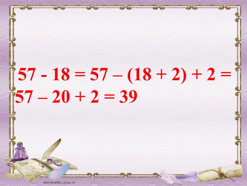 57 - 18 = 57 – (18 + 2) + 2 = 57 – 20 + 2 = 39