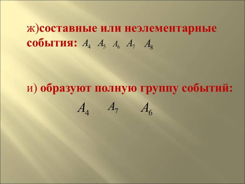 ж) составные или неэлементарные события: и) образуют полную группу событий: