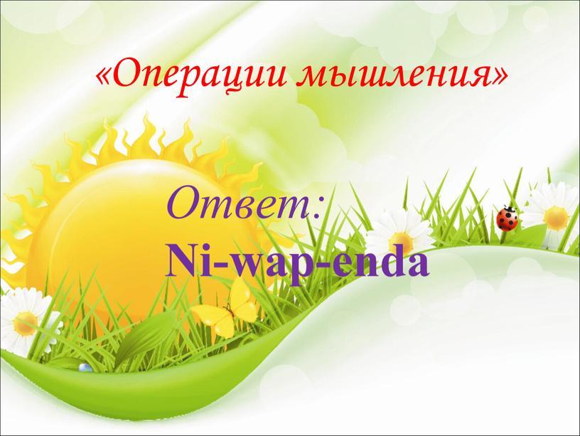 Операции мышления» Ответ: Ni-wap-enda