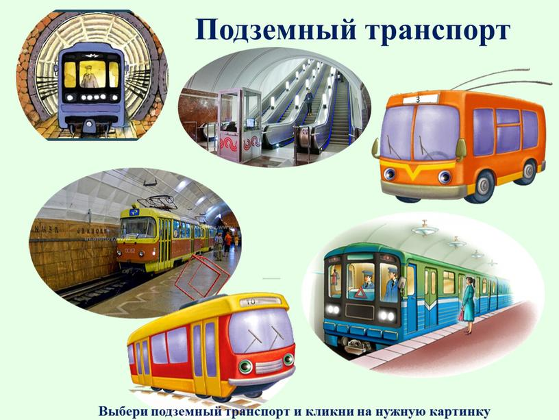 Подземный транспорт Выбери подземный транспорт и кликни на нужную картинку