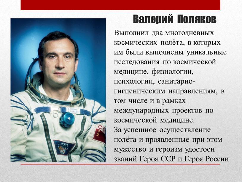 Валерий Поляков Выполнил два многодневных космических полёта, в которых им были выполнены уникальные исследования по космической медицине, физиологии, психологии, санитарно-гигиеническим направлениям, в том числе и…