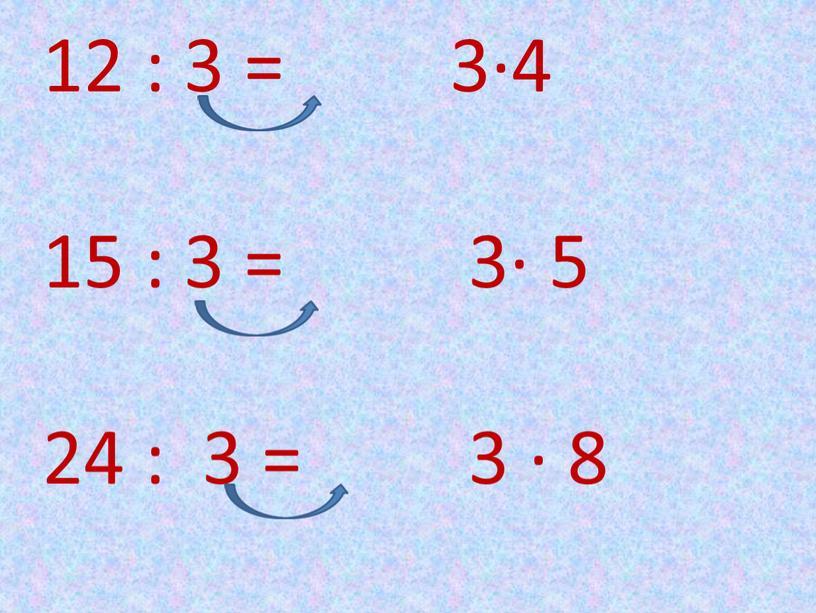 12 : 3 = 3∙4 15 : 3 = 3∙ 5 24 : 3 = 3 ∙ 8