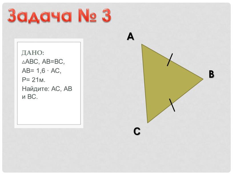 АВС, АВ=ВС, АВ= 1,6 · АС, Р= 21м
