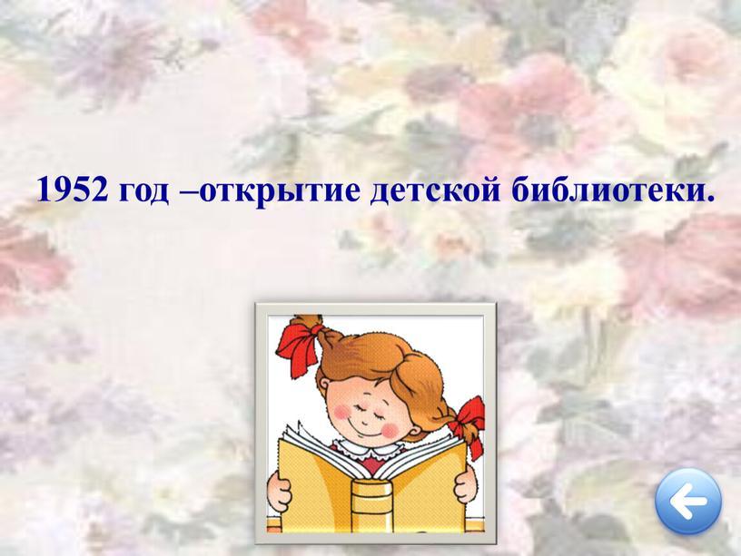 1952 год –открытие детской библиотеки.