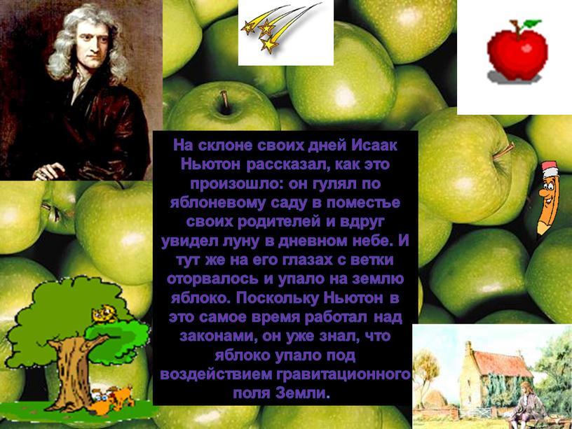 На склоне своих дней Исаак Ньютон рассказал, как это произошло: он гулял по яблоневому саду в поместье своих родителей и вдруг увидел луну в дневном…