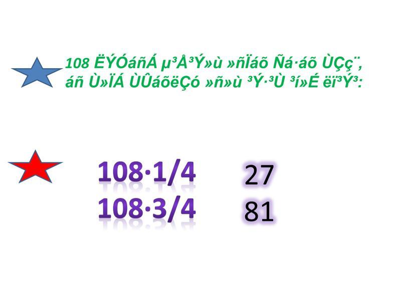 108 ËÝÓáñÁ µ³Å³Ý»ù »ñÏáõ Ñá·áõ ÙÇç¨, áñ Ù»ÏÁ ÙÛáõëÇó »ñ»ù ³Ý·³Ù ³í»É ëï³Ý³: 108·1/4 108·3/4 27 81