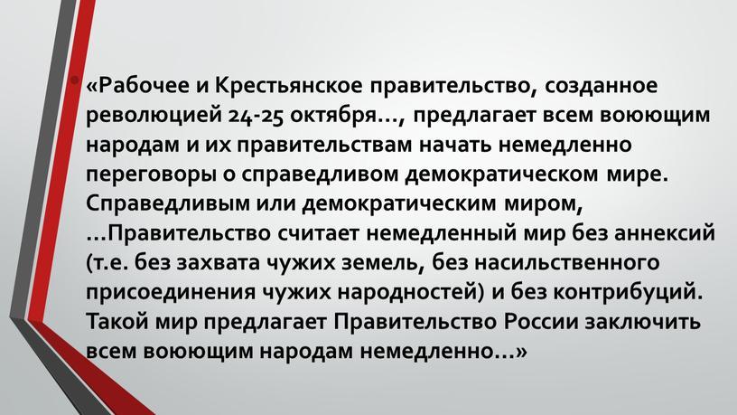 Рабочее и Крестьянское правительство, созданное революцией 24-25 октября…, предлагает всем воюющим народам и их правительствам начать немедленно переговоры о справедливом демократическом мире