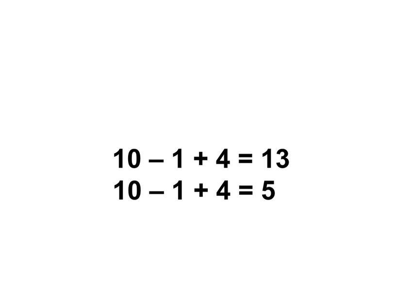 10 – 1 + 4 = 13 10 – 1 + 4 = 5