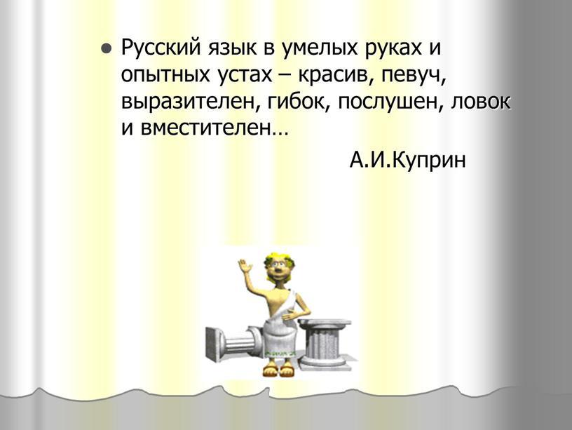 Русский язык в умелых руках и опытных устах – красив, певуч, выразителен, гибок, послушен, ловок и вместителен…