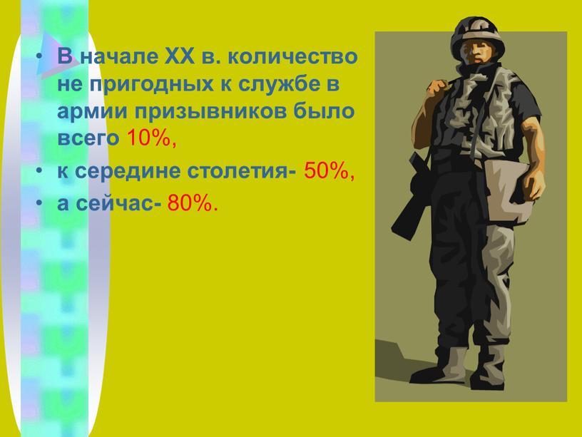 В начале ХХ в. количество не пригодных к службе в армии призывников было всего 10%, к середине столетия- 50%, а сейчас- 80%