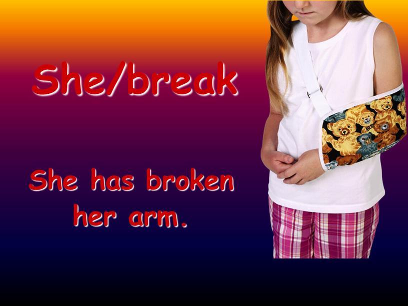 She/break She has broken her arm