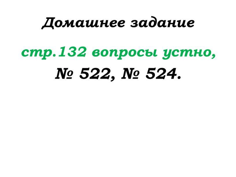 Домашнее задание стр.132 вопросы устно, № 522, № 524