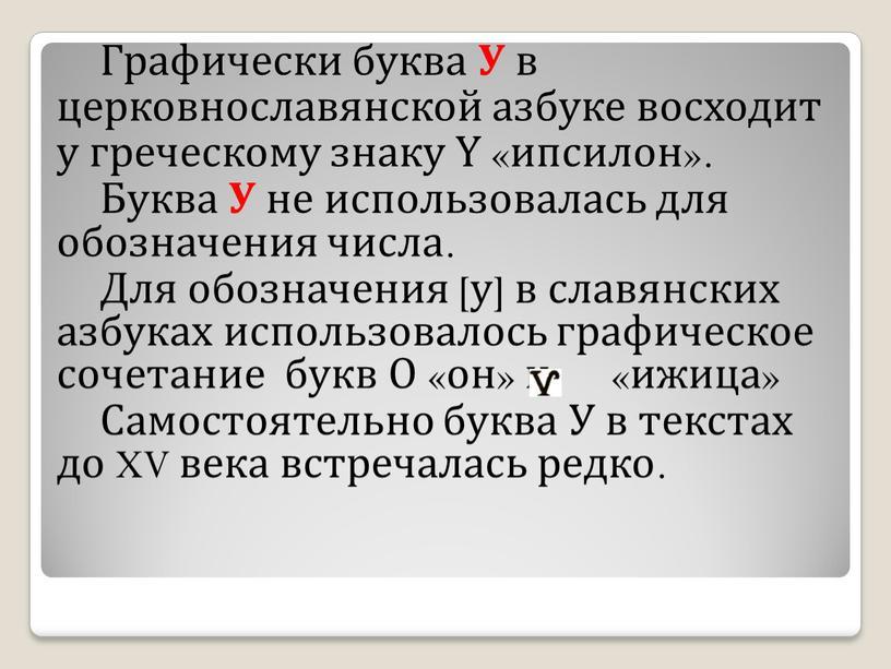 Графически буква У в церковнославянской азбуке восходит у греческому знаку Ү «ипсилон»