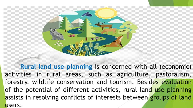 Rural land use planning is concerned with all (economic) activities in rural areas, such as agriculture, pastoralism, forestry, wildlife conservation and tourism