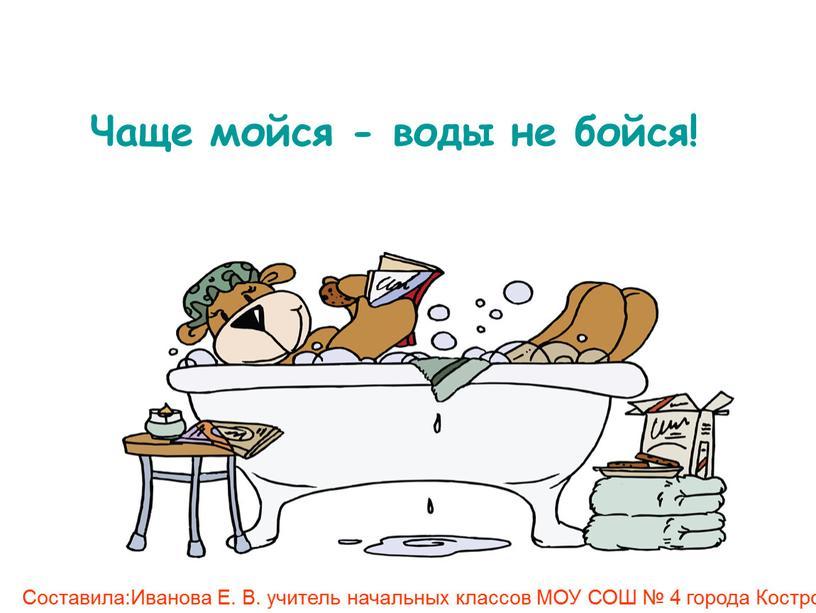 Чаще мойся - воды не бойся! Составила:Иванова