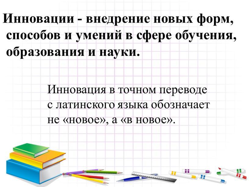 Инновации - внедрение новых форм, способов и умений в сфере обучения, образования и науки