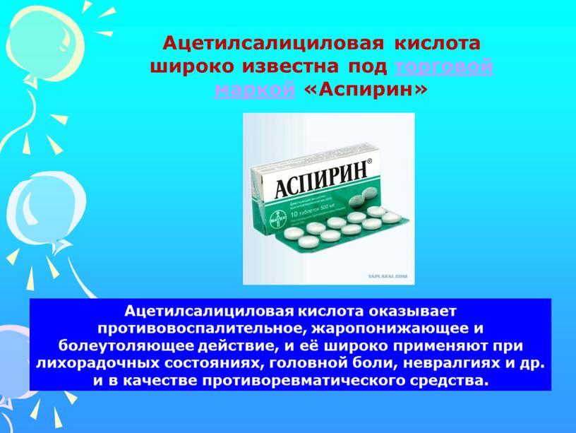 Ацетилсалициловая кислота оказывает противовоспалительное, жаропонижающее и болеутоляющее действие, и её широко применяют при лихорадочных состояниях, головной боли, невралгиях и др