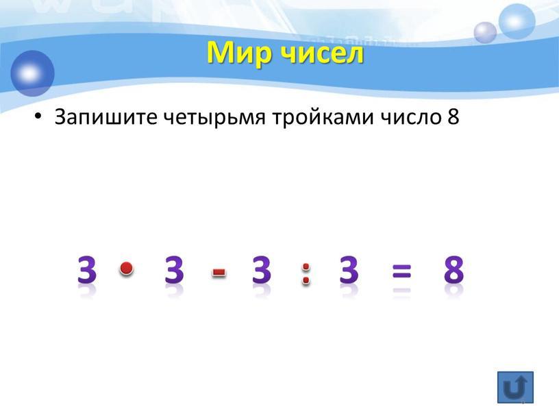 Мир чисел Запишите четырьмя тройками число 8 3 3 3 3 = 8 • - : 6