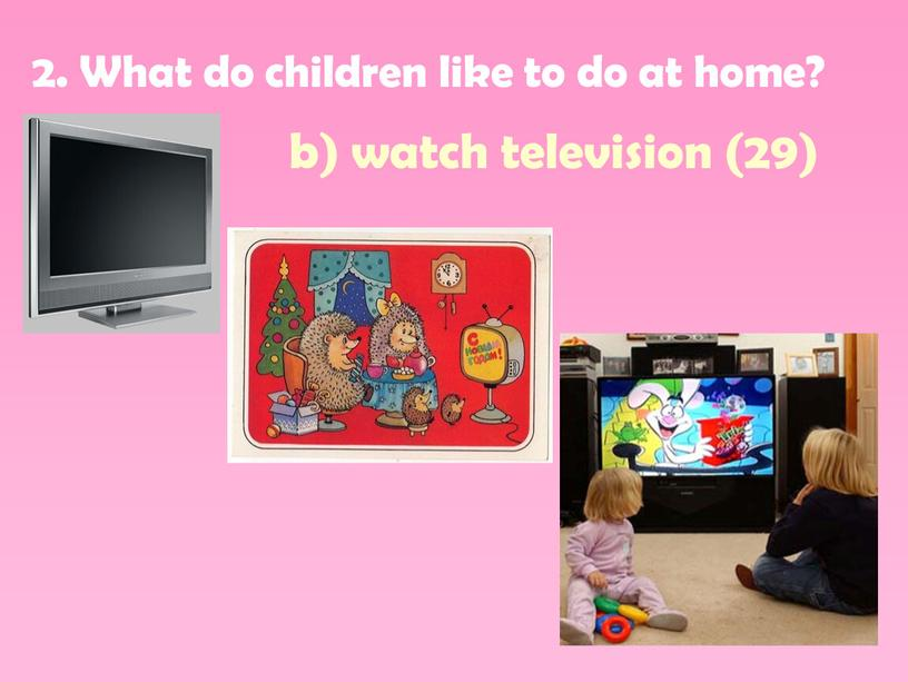 What do children like to do at home? b) watch television (29)
