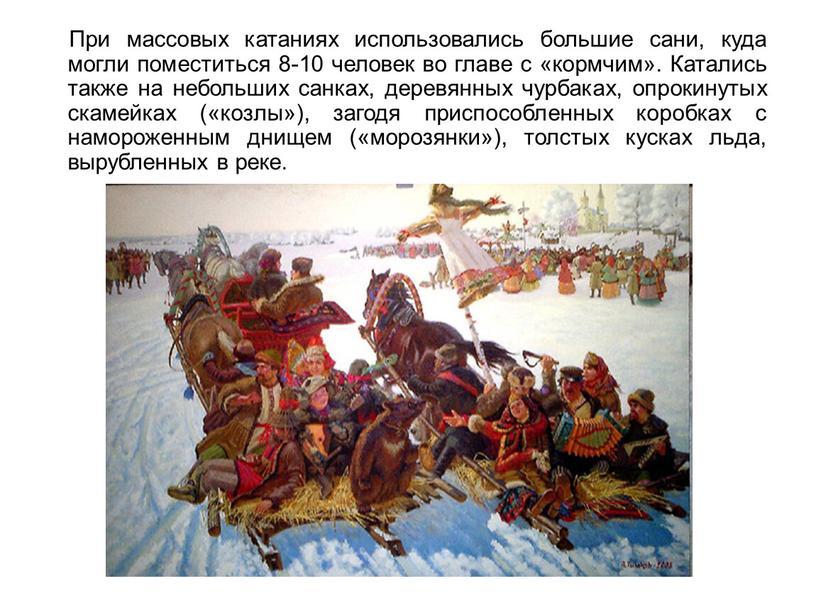 При массовых катаниях использовались большие сани, куда могли поместиться 8-10 человек во главе с «кормчим»