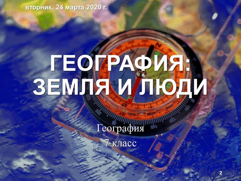 ГЕОГРАФИЯ: ЗЕМЛЯ И ЛЮДИ География 7 класс вторник, 24 марта 2020 г