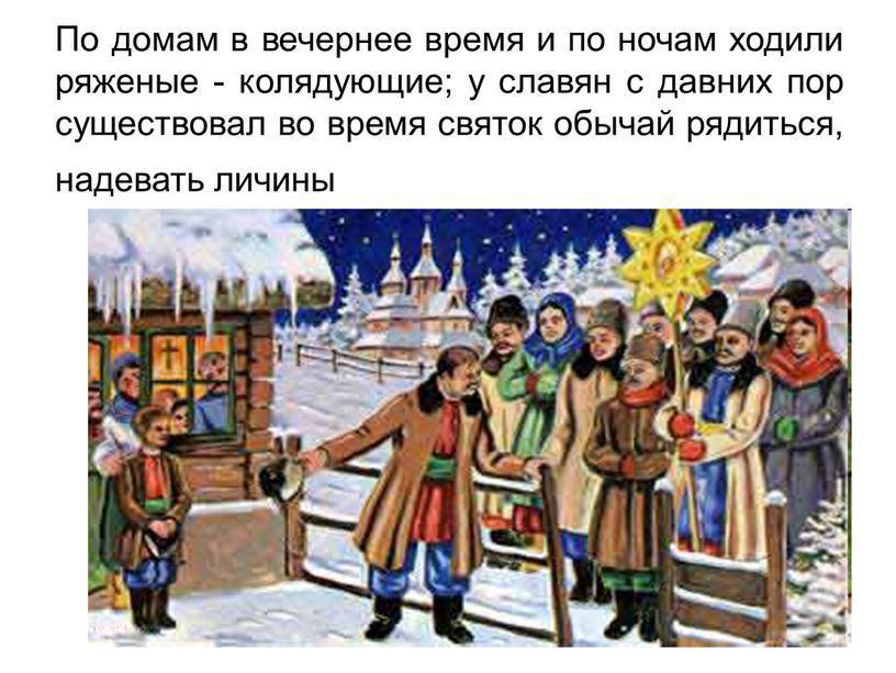 По домам в вечернее время и по ночам ходили ряженые - колядующие; у славян с давних пор существовал во время святок обычай рядиться, надевать личины