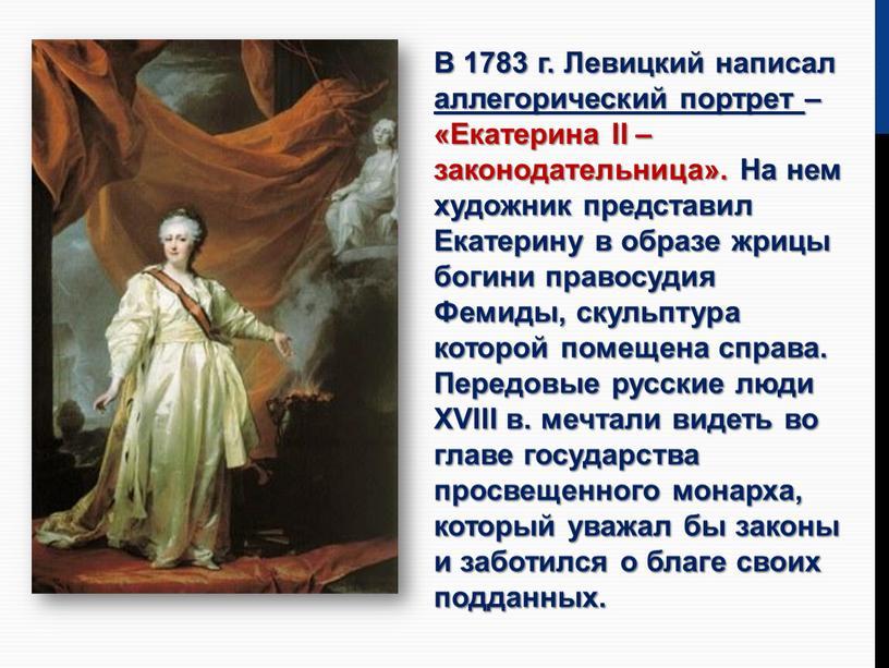 В 1783 г. Левицкий написал аллегорический портрет – «Екатерина