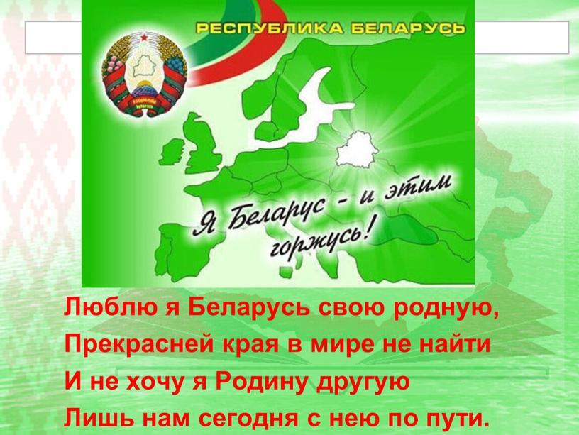 Люблю я Беларусь свою родную, Прекрасней края в мире не найти