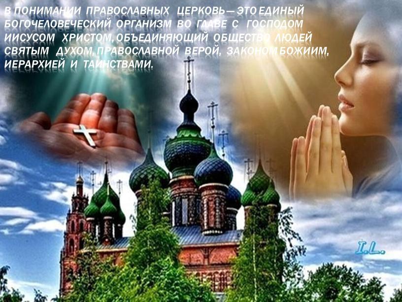 В понимании православных Церковь — это единый богочеловеческий организм во главе с