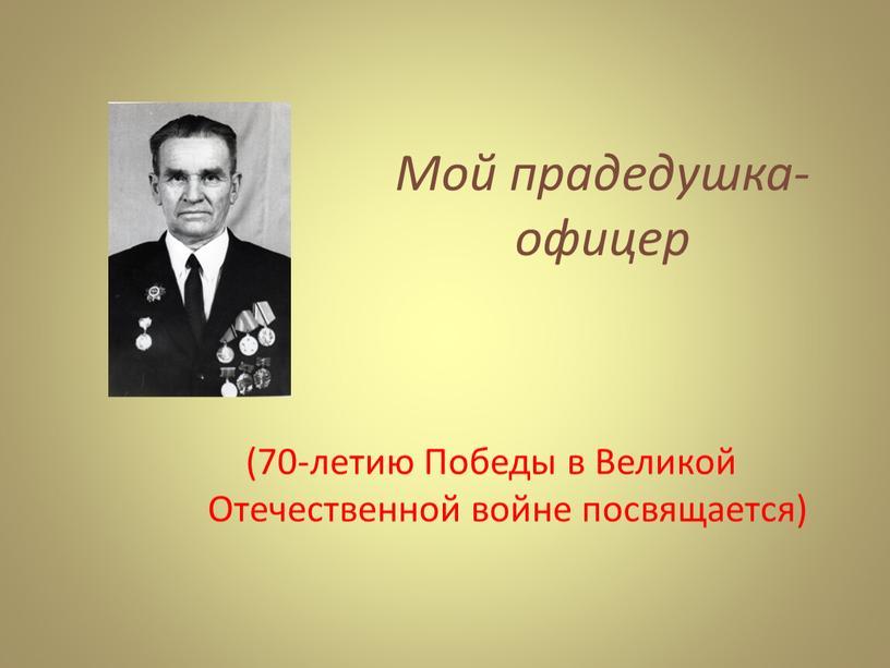 Мой прадедушка-офицер (70-летию