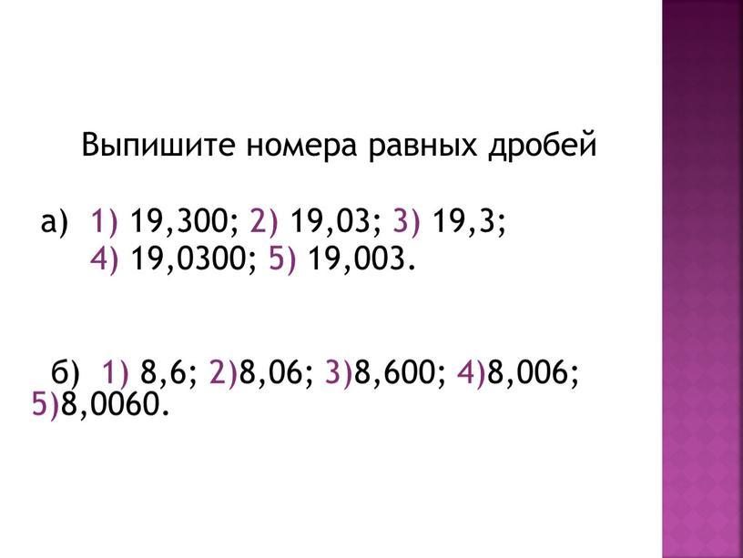 Выпишите номера равных дробей а) 1) 19,300; 2) 19,03; 3) 19,3; 4) 19,0300; 5) 19,003