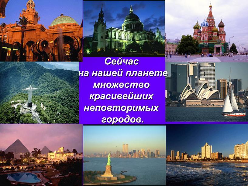 Сейчас на нашей планете множество красивейших неповторимых городов