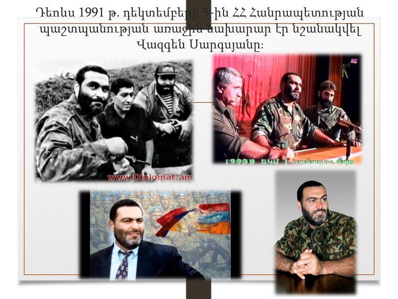Դեոևս 1991 թ. դեկտեմբերի 5-ին ՀՀ Հանրապետության պաշտպանության առաջին նախարար էր նշանակվել Վազգեն Սարգսյանը։