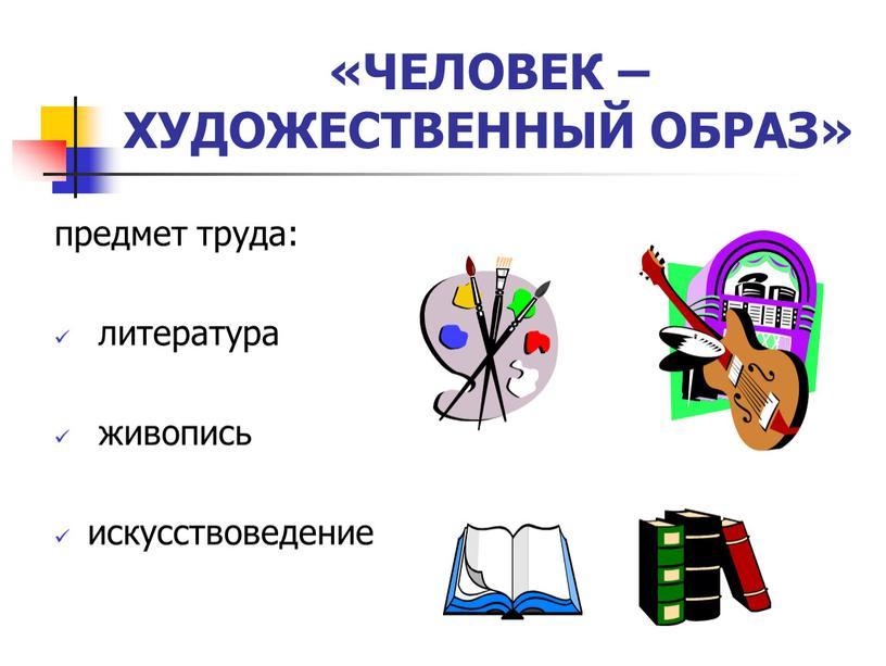ЧЕЛОВЕК – ХУДОЖЕСТВЕННЫЙ ОБРАЗ» предмет труда: литература живопись искусствоведение
