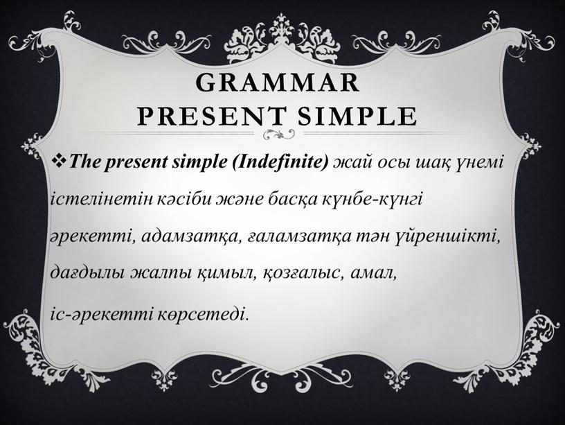 Grammar present simple The present simple (Indefinite) жай осы шақ үнемі істелінетін кәсіби және басқа күнбе-күнгі әрекетті, адамзатқа, ғаламзатқа тән үйреншікті, дағдылы жалпы қимыл, қозғалыс,…