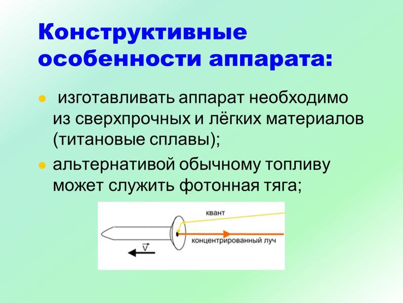 Конструктивные особенности аппарата: изготавливать аппарат необходимо из сверхпрочных и лёгких материалов (титановые сплавы); альтернативой обычному топливу может служить фотонная тяга;