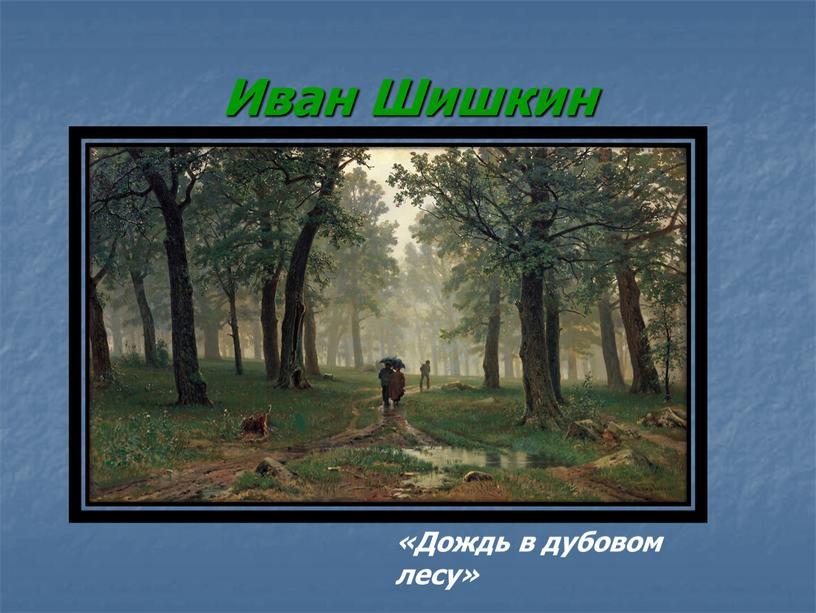 Иван Шишкин «Дождь в дубовом лесу»