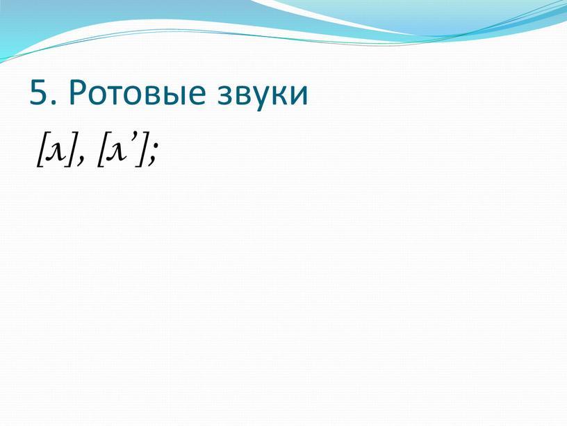 5. Ротовые звуки [л], [л'];