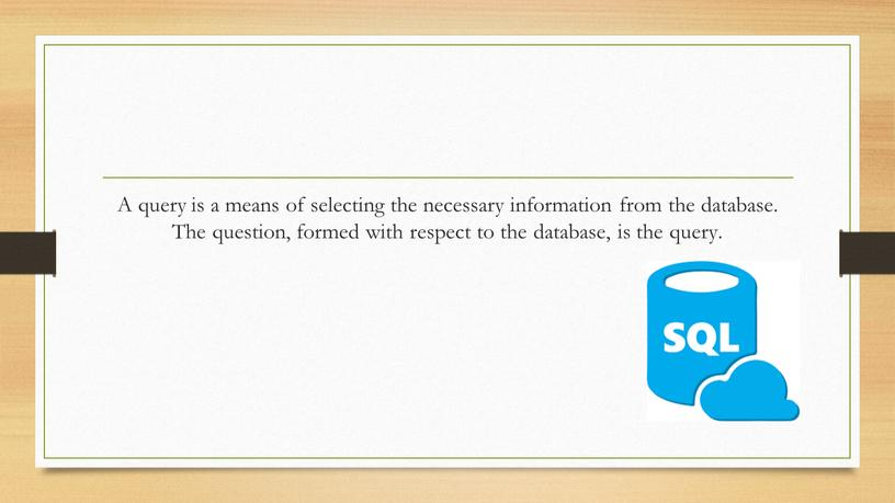 A query is a means of selecting the necessary information from the database