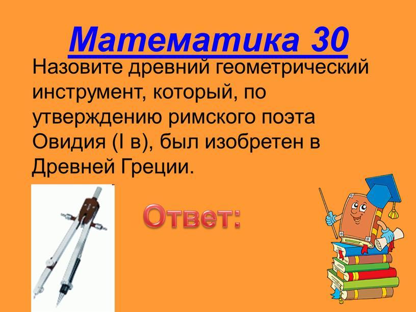 Математика 30 Назовите древний геометрический инструмент, который, по утверждению римского поэта