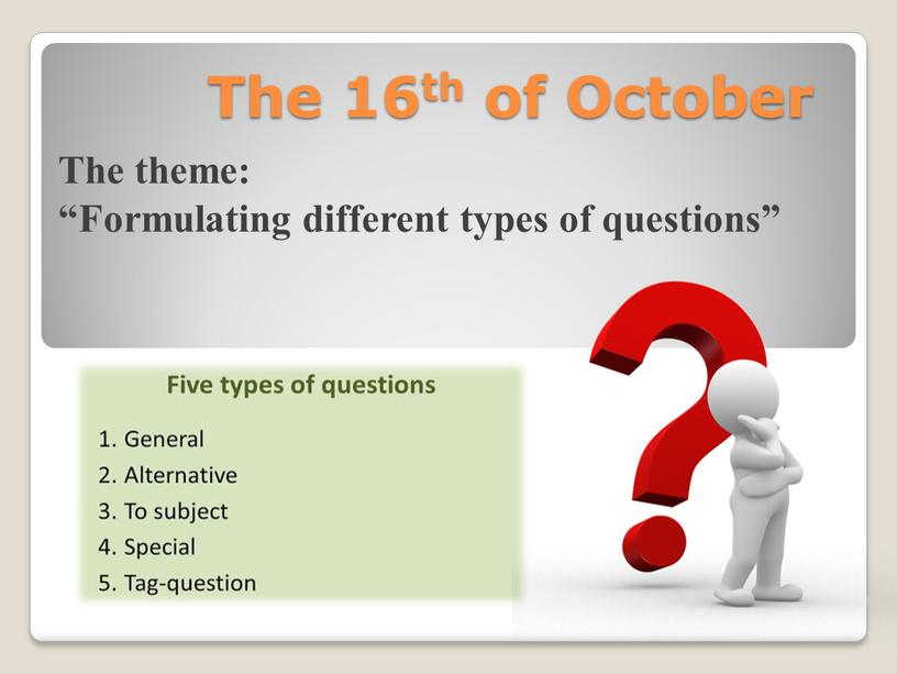 "The 16th of October The theme: ""Formulating different types of questions"""