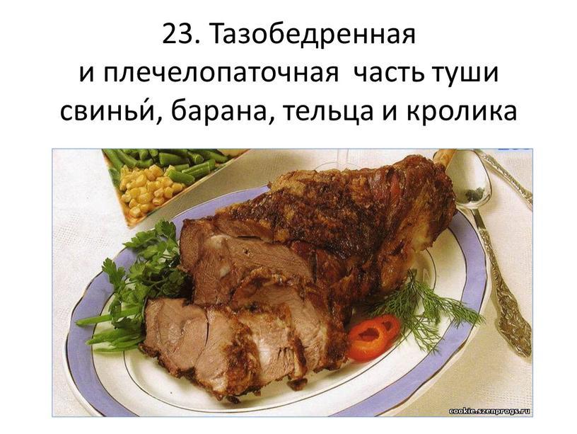 Тазобедренная и плечелопаточная часть туши свиньи́, барана, тельца и кролика