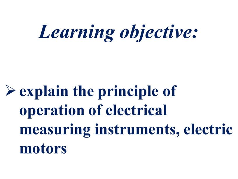 Learning objective: explain the principle of operation of electrical measuring instruments, electric motors