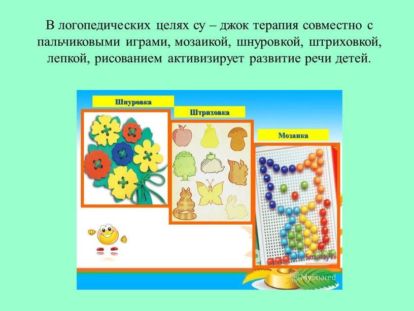 В логопедических целях су – джок терапия совместно с пальчиковыми играми, мозаикой, шнуровкой, штриховкой, лепкой, рисованием активизирует развитие речи детей