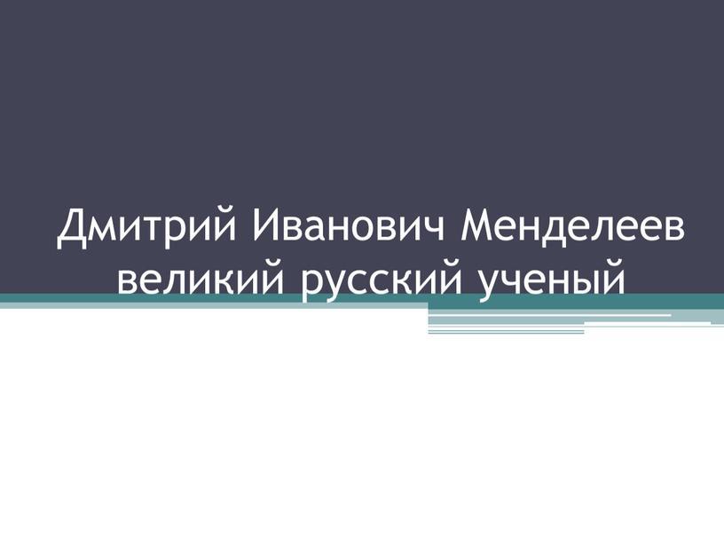 Дмитрий Иванович Менделеев великий русский ученый