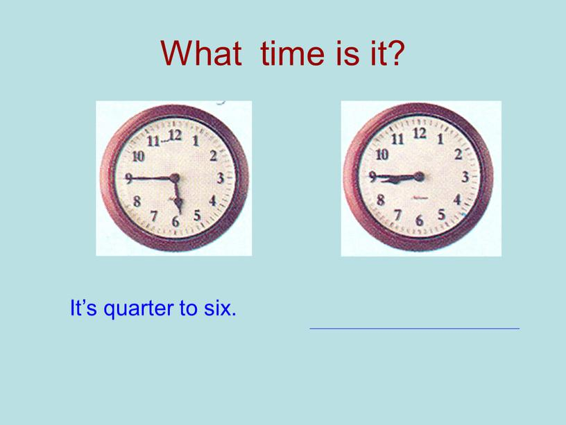 What time is it? It's quarter to six