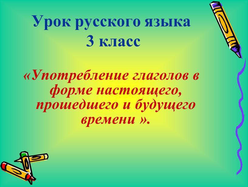 Урок русского языка 3 класс «Употребление глаголов в форме настоящего, прошедшего и будущего времени »