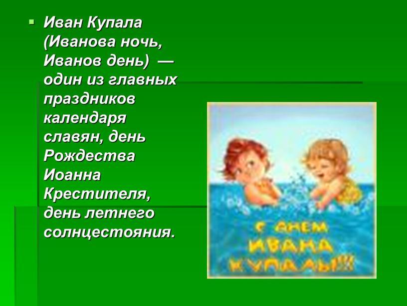 Иван Купала (Иванова ночь, Иванов день) — один из главных праздников календаря славян, день