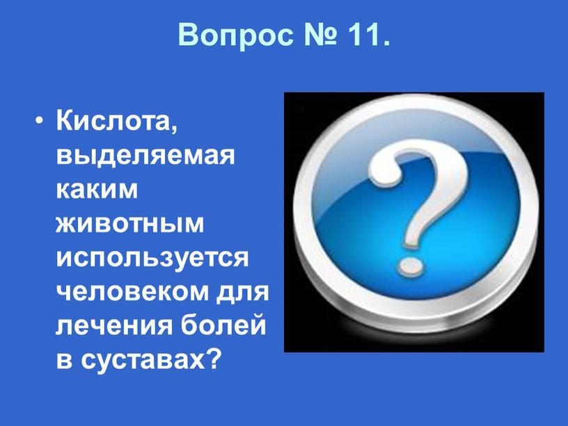 Вопрос № 11. Кислота, выделяемая каким животным используется человеком для лечения болей в суставах?