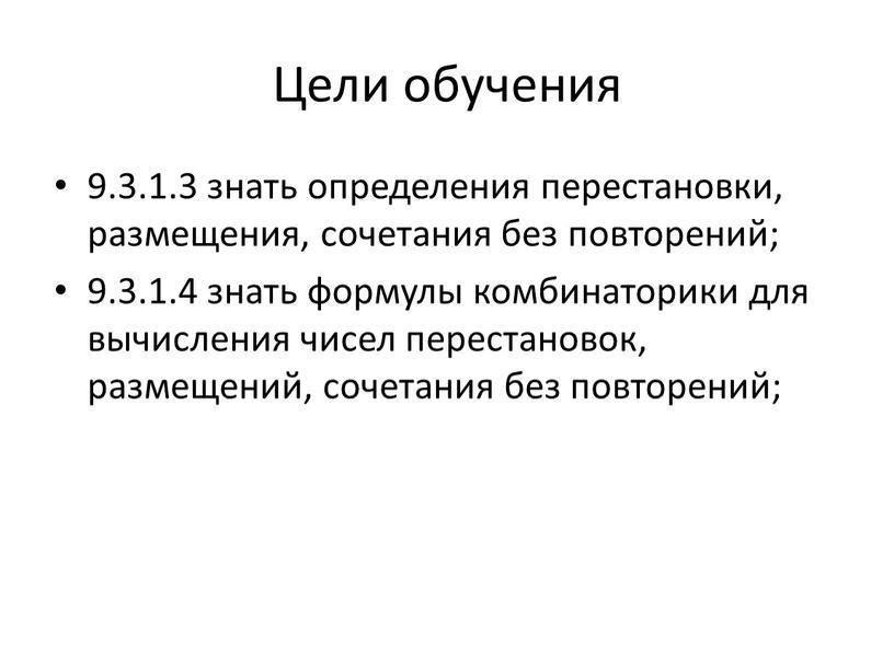 Цели обучения 9.3.1.3 знать определения перестановки, размещения, сочетания без повторений; 9